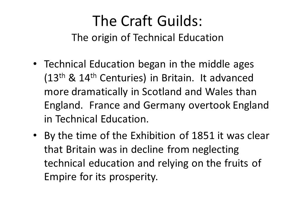 The Craft Guilds: The origin of Technical Education Technical Education began in the middle ages (13 th & 14 th Centuries) in Britain.