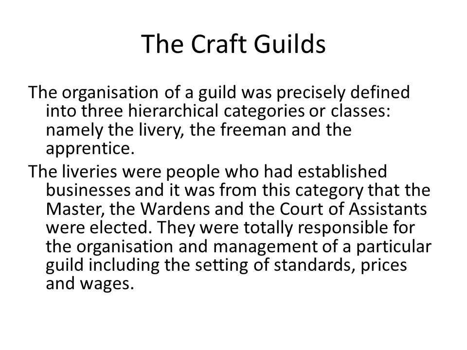 The Craft Guilds The organisation of a guild was precisely defined into three hierarchical categories or classes: namely the livery, the freeman and the apprentice.