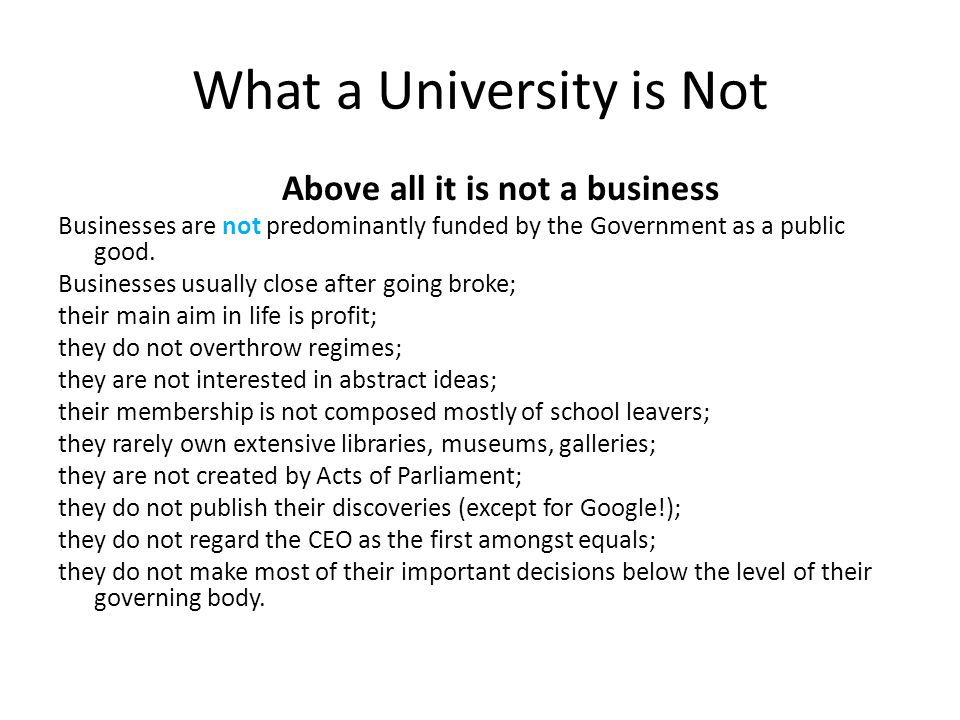 What a University is Not Above all it is not a business Businesses are not predominantly funded by the Government as a public good.