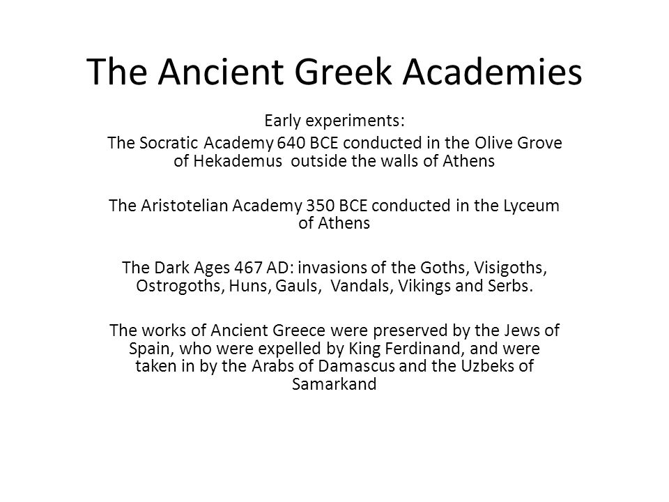 The Ancient Greek Academies Early experiments: The Socratic Academy 640 BCE conducted in the Olive Grove of Hekademus outside the walls of Athens The Aristotelian Academy 350 BCE conducted in the Lyceum of Athens The Dark Ages 467 AD: invasions of the Goths, Visigoths, Ostrogoths, Huns, Gauls, Vandals, Vikings and Serbs.