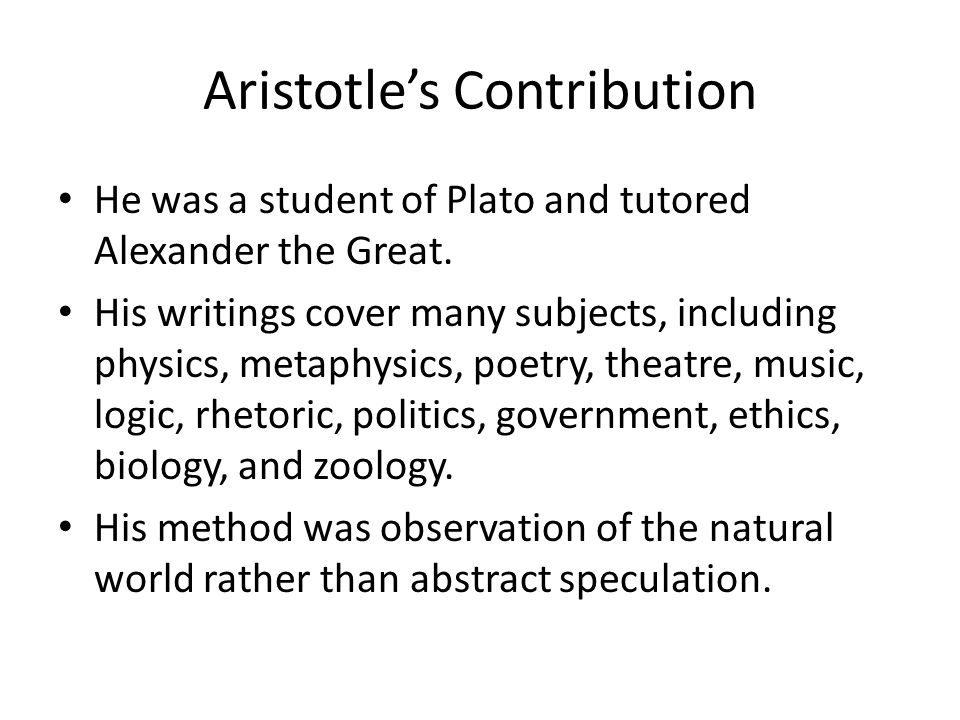 Aristotle's Contribution He was a student of Plato and tutored Alexander the Great.