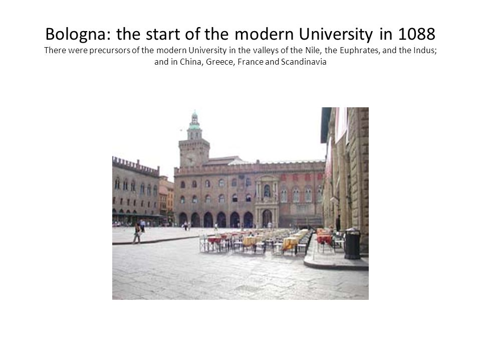 Bologna: the start of the modern University in 1088 There were precursors of the modern University in the valleys of the Nile, the Euphrates, and the Indus; and in China, Greece, France and Scandinavia