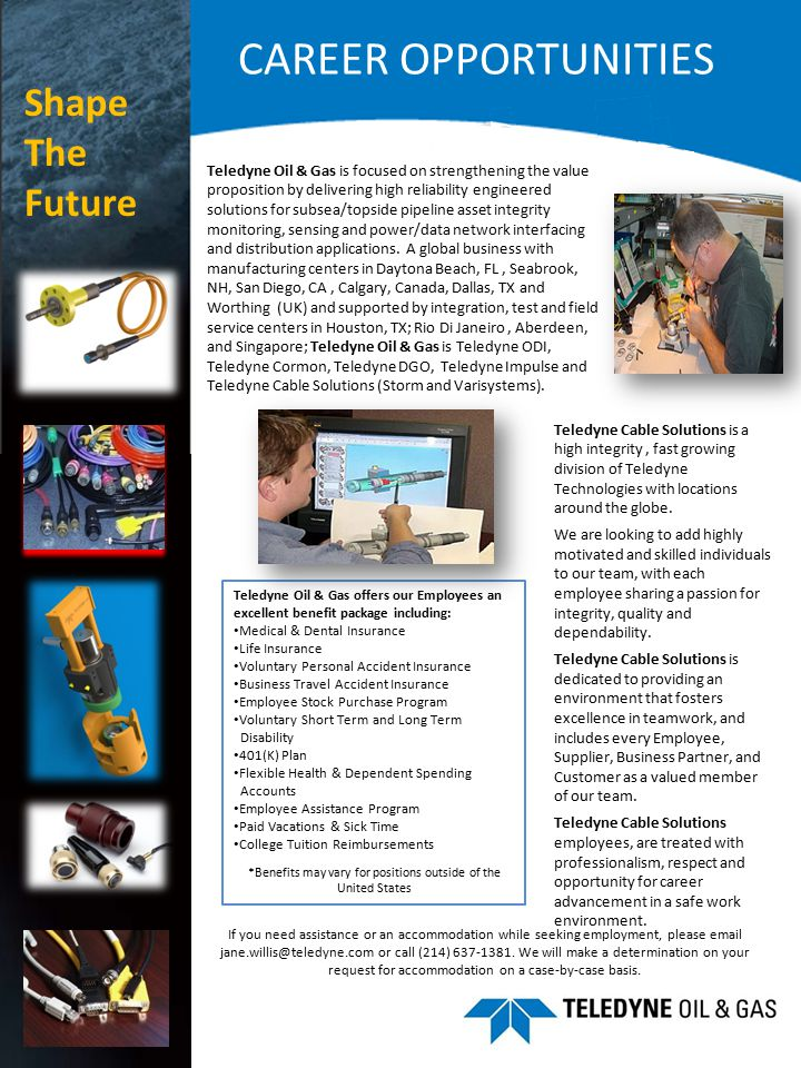 CAREER OPPORTUNITIES Teledyne Oil & Gas is focused on strengthening the value proposition by delivering high reliability engineered solutions for subsea/topside pipeline asset integrity monitoring, sensing and power/data network interfacing and distribution applications.
