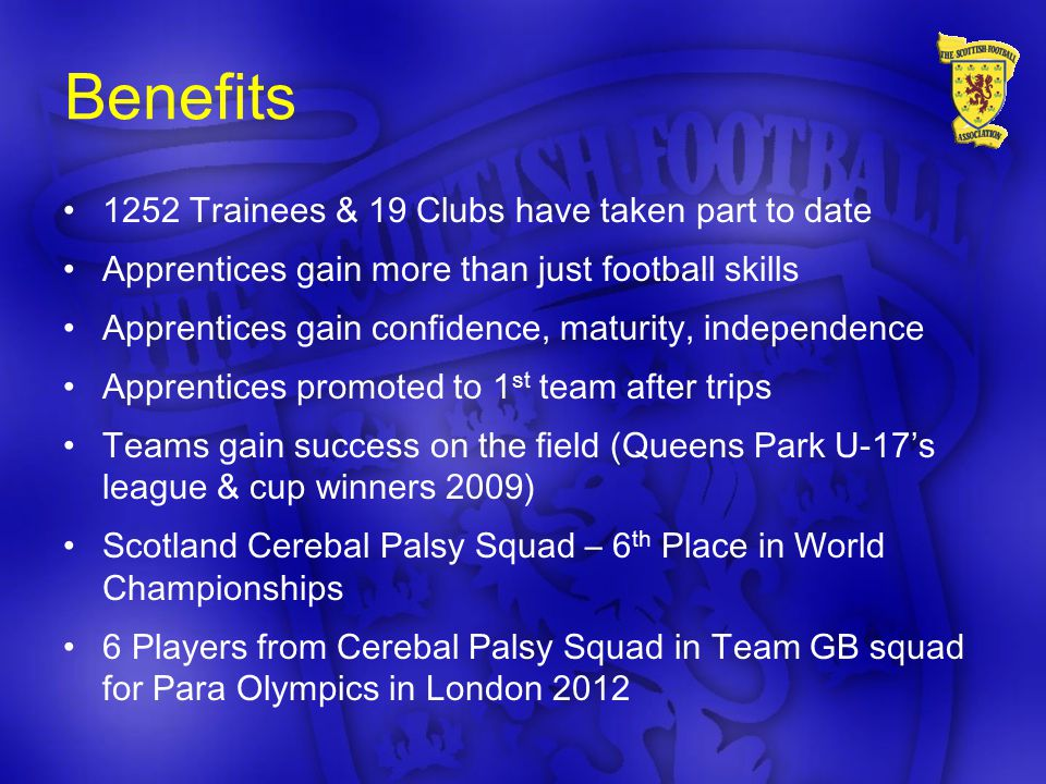Benefits 1252 Trainees & 19 Clubs have taken part to date Apprentices gain more than just football skills Apprentices gain confidence, maturity, independence Apprentices promoted to 1 st team after trips Teams gain success on the field (Queens Park U-17's league & cup winners 2009) Scotland Cerebal Palsy Squad – 6 th Place in World Championships 6 Players from Cerebal Palsy Squad in Team GB squad for Para Olympics in London 2012