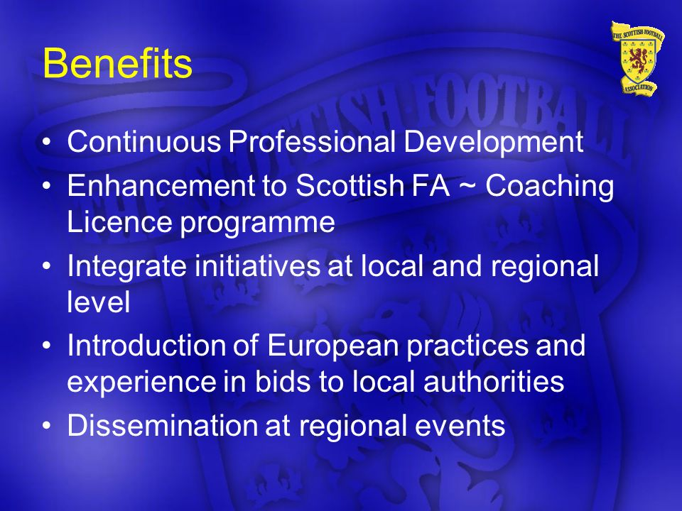 Benefits Continuous Professional Development Enhancement to Scottish FA ~ Coaching Licence programme Integrate initiatives at local and regional level Introduction of European practices and experience in bids to local authorities Dissemination at regional events