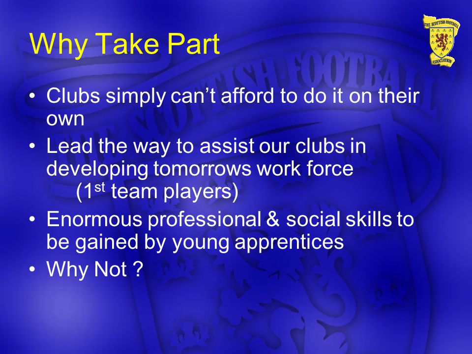 Why Take Part Clubs simply can't afford to do it on their own Lead the way to assist our clubs in developing tomorrows work force (1 st team players) Enormous professional & social skills to be gained by young apprentices Why Not