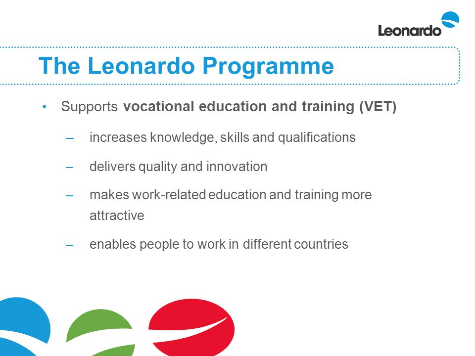 The Leonardo Programme Supports vocational education and training (VET) – increases knowledge, skills and qualifications –delivers quality and innovation –makes work-related education and training more attractive –enables people to work in different countries