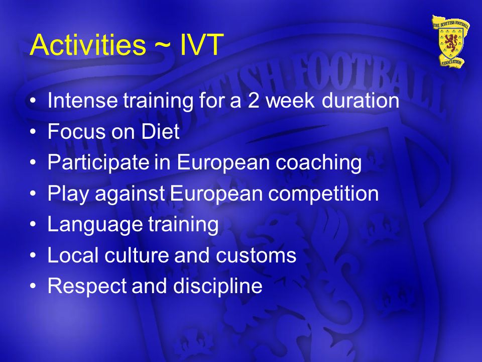 Activities ~ IVT Intense training for a 2 week duration Focus on Diet Participate in European coaching Play against European competition Language training Local culture and customs Respect and discipline