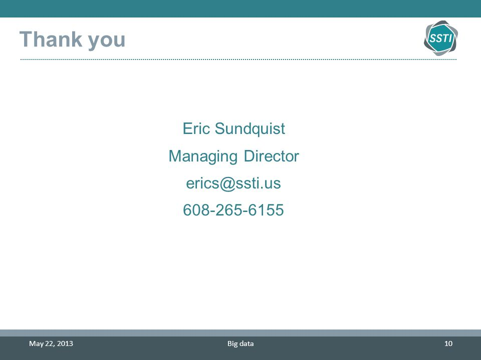 Big data10 May 22, 2013 Eric Sundquist Managing Director erics@ssti.us 608-265-6155 Thank you