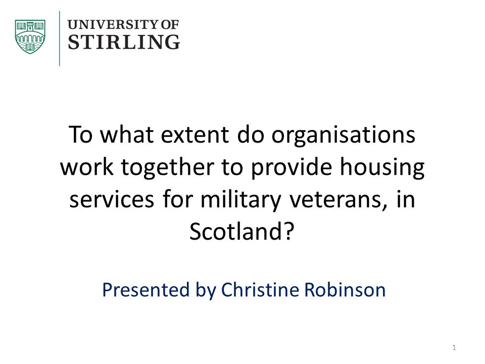 To what extent do organisations work together to provide housing services for military veterans, in Scotland? Presented by Christine Robinson 1