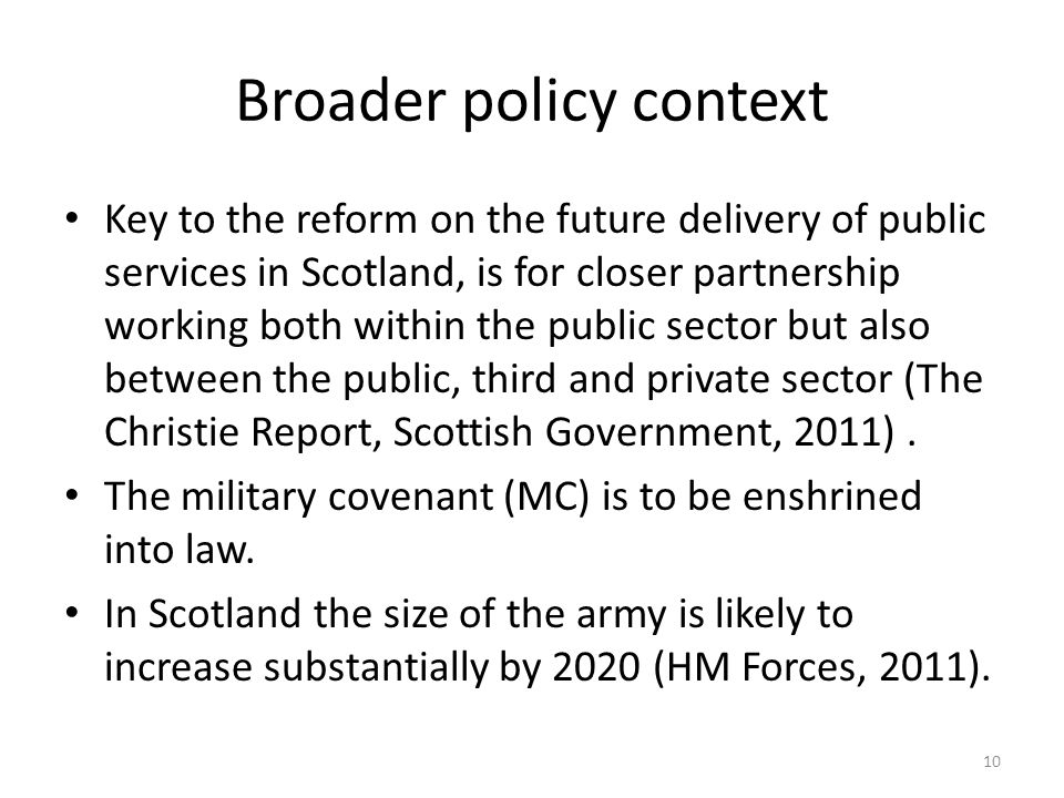 Broader policy context Key to the reform on the future delivery of public services in Scotland, is for closer partnership working both within the public sector but also between the public, third and private sector (The Christie Report, Scottish Government, 2011).