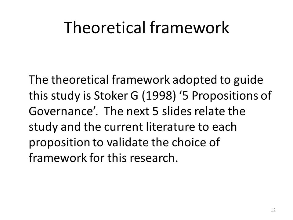 Theoretical framework The theoretical framework adopted to guide this study is Stoker G (1998) '5 Propositions of Governance'. The next 5 slides relat