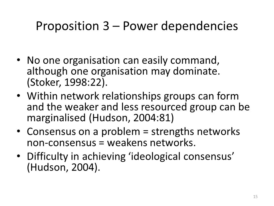 Proposition 3 – Power dependencies No one organisation can easily command, although one organisation may dominate. (Stoker, 1998:22). Within network r