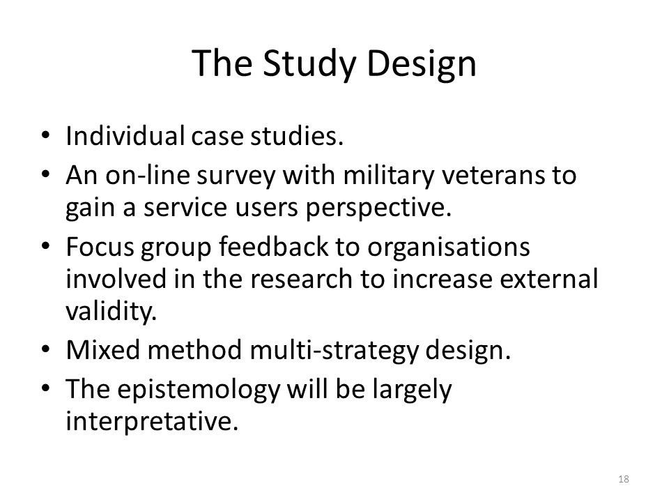 The Study Design Individual case studies. An on-line survey with military veterans to gain a service users perspective. Focus group feedback to organi