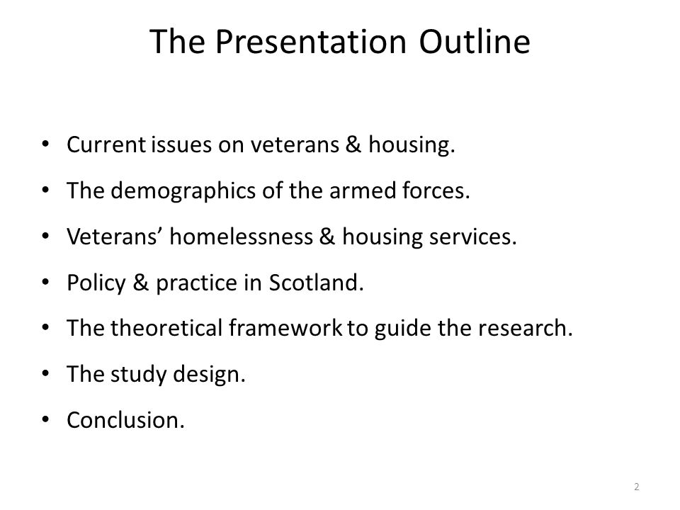 The Presentation Outline Current issues on veterans & housing. The demographics of the armed forces. Veterans' homelessness & housing services. Policy