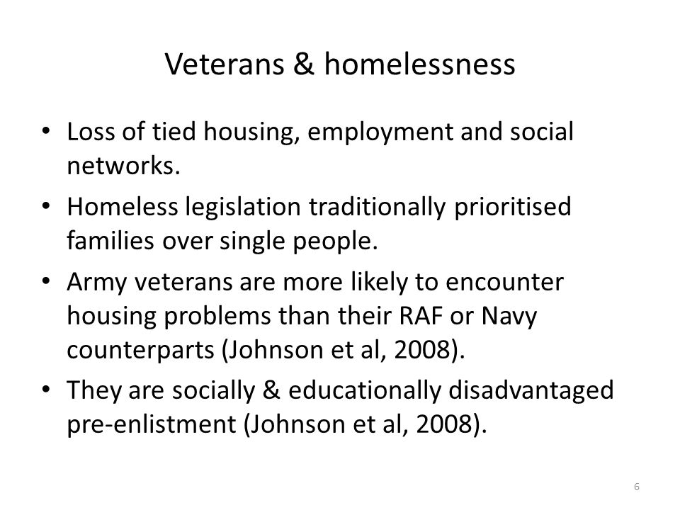 Veterans & homelessness Loss of tied housing, employment and social networks. Homeless legislation traditionally prioritised families over single peop