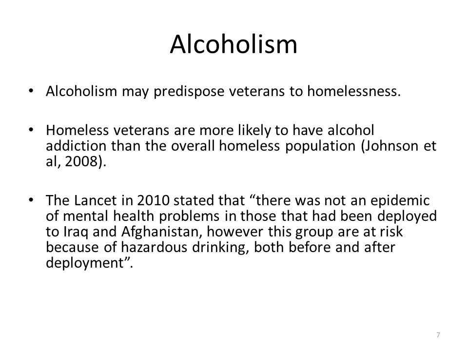 Alcoholism Alcoholism may predispose veterans to homelessness. Homeless veterans are more likely to have alcohol addiction than the overall homeless p