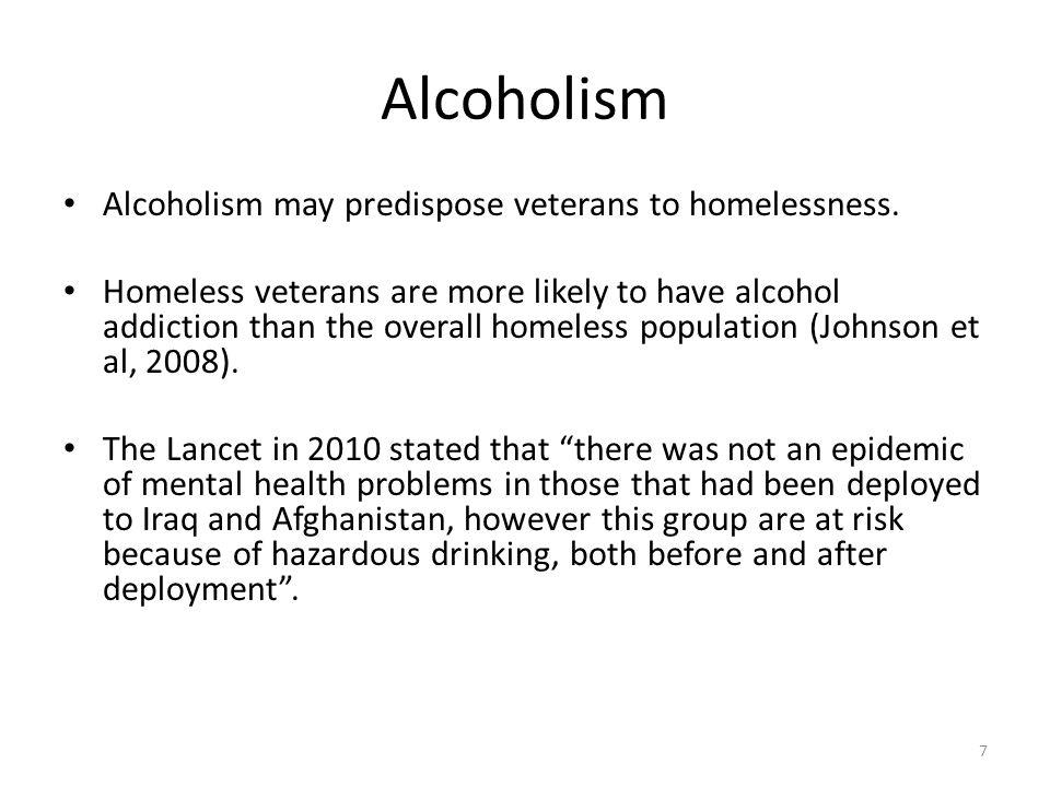 Alcoholism Alcoholism may predispose veterans to homelessness.