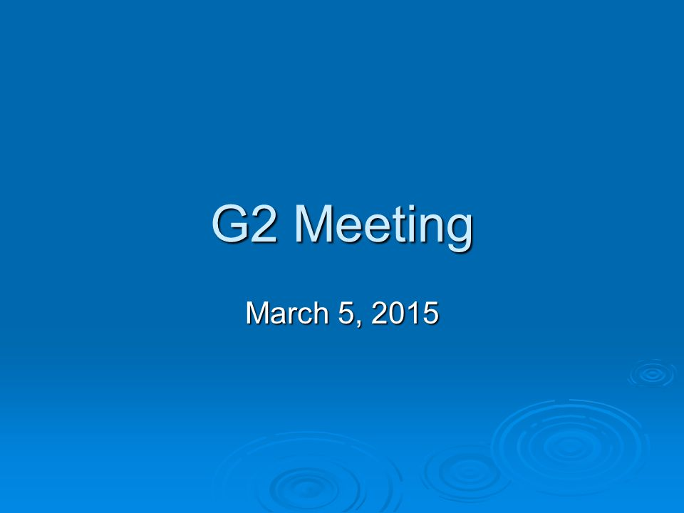 G2 Meeting March 5, 2015