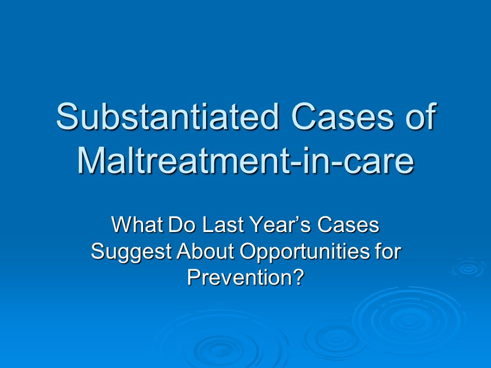 Substantiated Cases of Maltreatment-in-care What Do Last Year's Cases Suggest About Opportunities for Prevention?