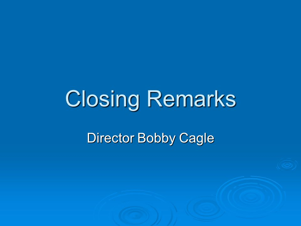 Closing Remarks Director Bobby Cagle