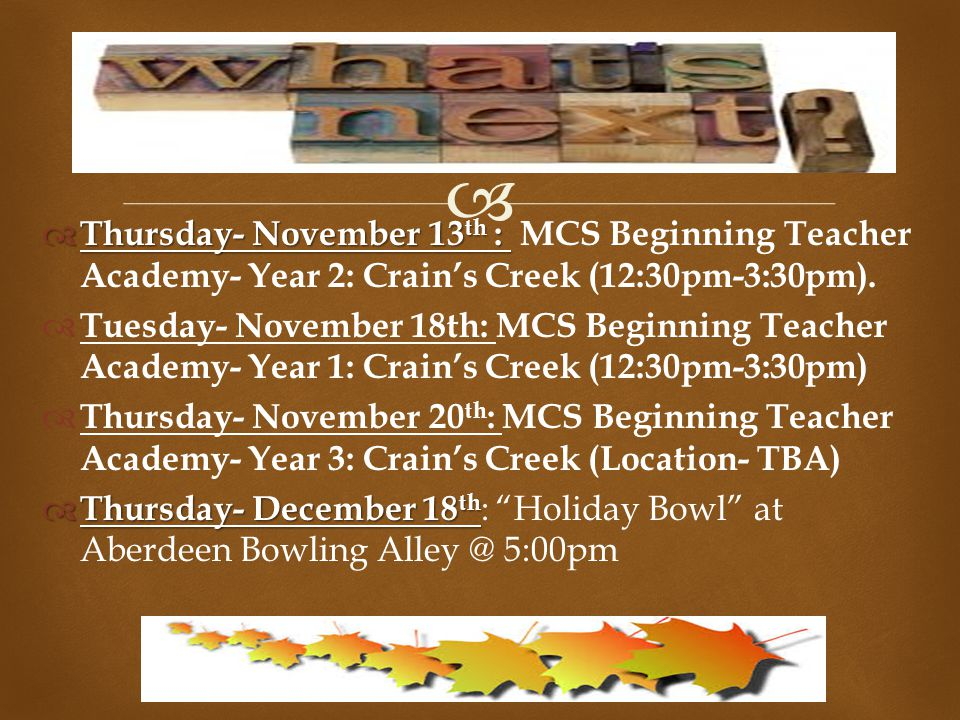   Thursday- November 13 th :  Thursday- November 13 th : MCS Beginning Teacher Academy- Year 2: Crain's Creek (12:30pm-3:30pm).