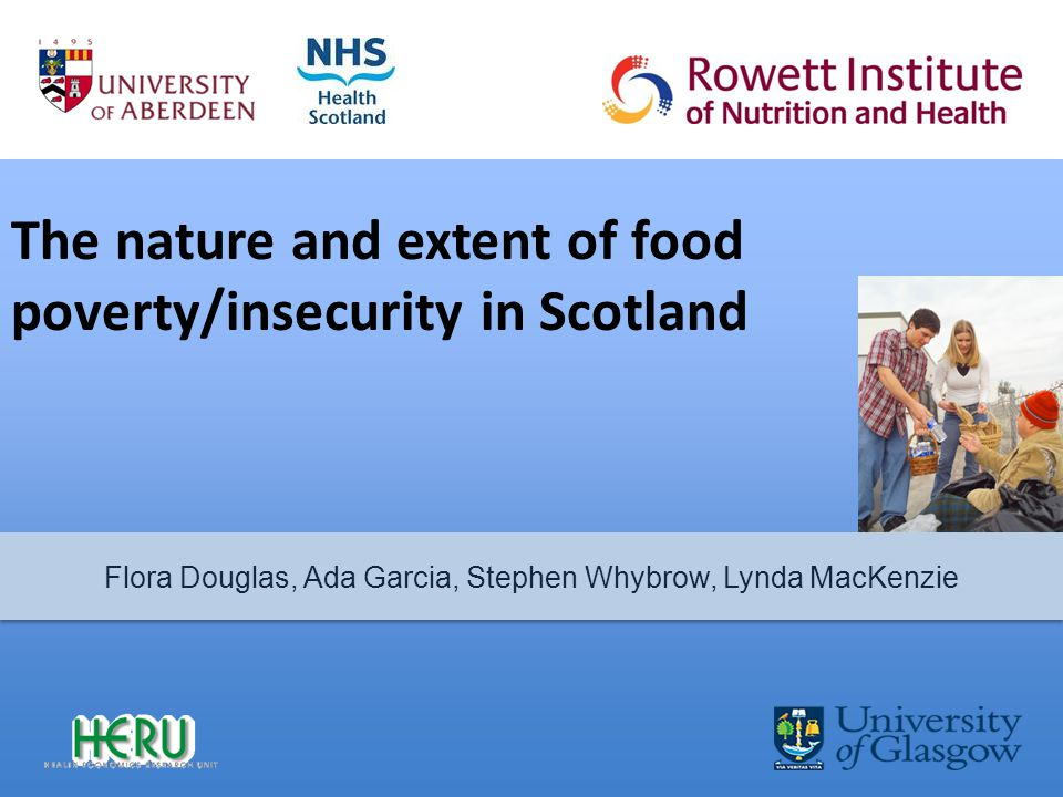The nature and extent of food poverty/insecurity in Scotland Flora Douglas, Ada Garcia, Stephen Whybrow, Lynda MacKenzie