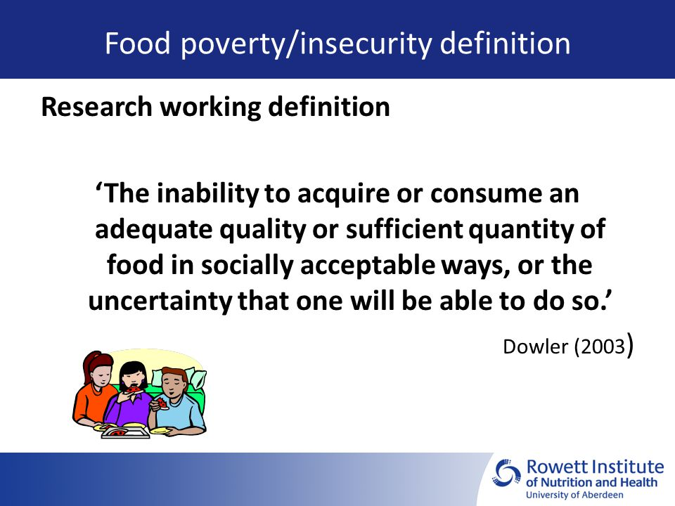 Food poverty/insecurity definition Research working definition 'The inability to acquire or consume an adequate quality or sufficient quantity of food in socially acceptable ways, or the uncertainty that one will be able to do so.' Dowler (2003 )