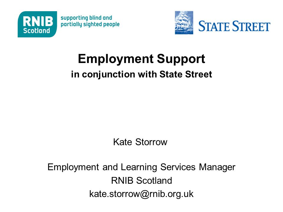 Employment Support in conjunction with State Street Kate Storrow Employment and Learning Services Manager RNIB Scotland kate.storrow@rnib.org.uk