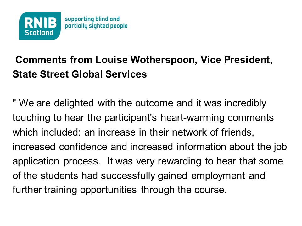 Comments from Louise Wotherspoon, Vice President, State Street Global Services We are delighted with the outcome and it was incredibly touching to hear the participant s heart-warming comments which included: an increase in their network of friends, increased confidence and increased information about the job application process.