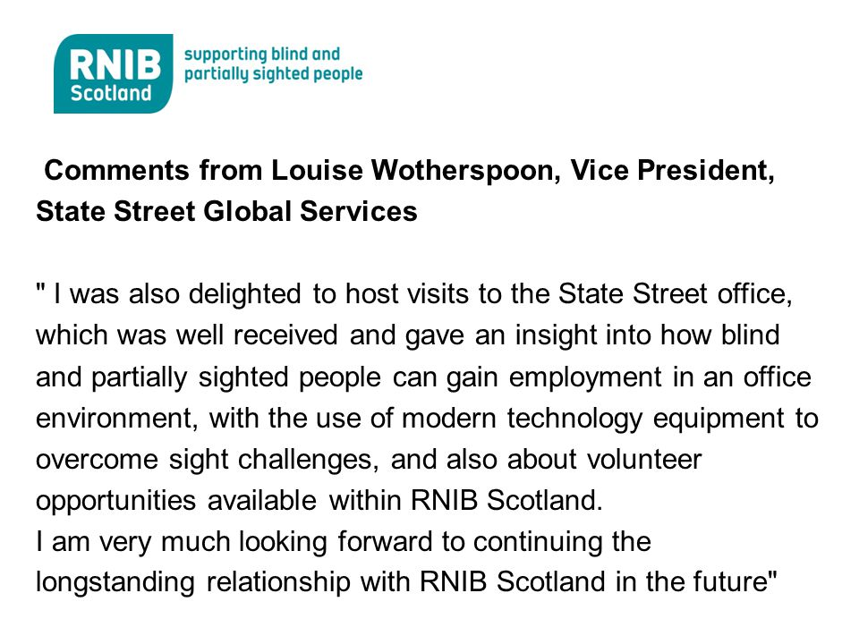Comments from Louise Wotherspoon, Vice President, State Street Global Services I was also delighted to host visits to the State Street office, which was well received and gave an insight into how blind and partially sighted people can gain employment in an office environment, with the use of modern technology equipment to overcome sight challenges, and also about volunteer opportunities available within RNIB Scotland.