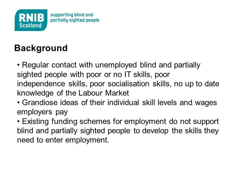 Background Regular contact with unemployed blind and partially sighted people with poor or no IT skills, poor independence skills, poor socialisation skills, no up to date knowledge of the Labour Market Grandiose ideas of their individual skill levels and wages employers pay Existing funding schemes for employment do not support blind and partially sighted people to develop the skills they need to enter employment.