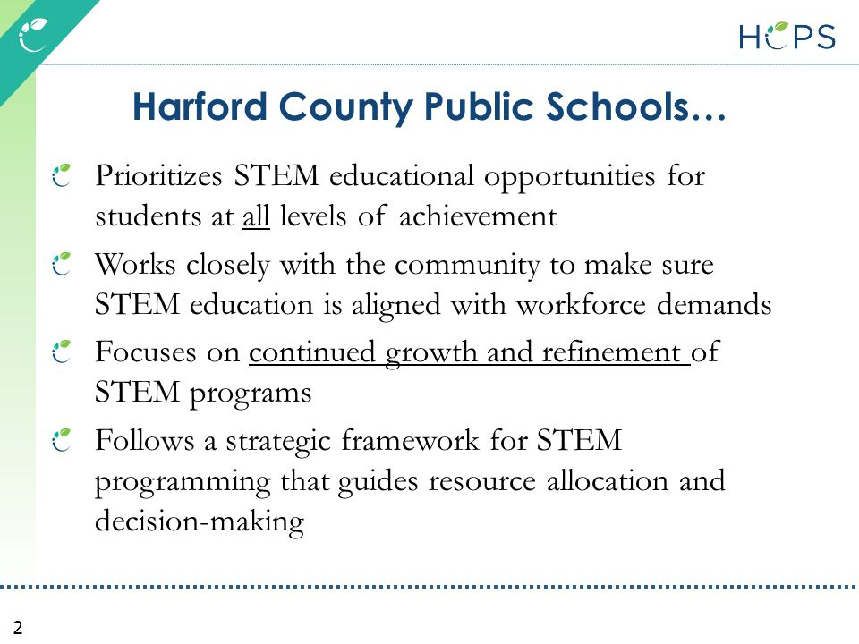 2 Harford County Public Schools… Prioritizes STEM educational opportunities for students at all levels of achievement Works closely with the community to make sure STEM education is aligned with workforce demands Focuses on continued growth and refinement of STEM programs Follows a strategic framework for STEM programming that guides resource allocation and decision-making