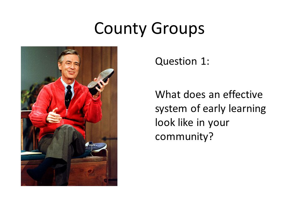 County Groups Question 1: What does an effective system of early learning look like in your community