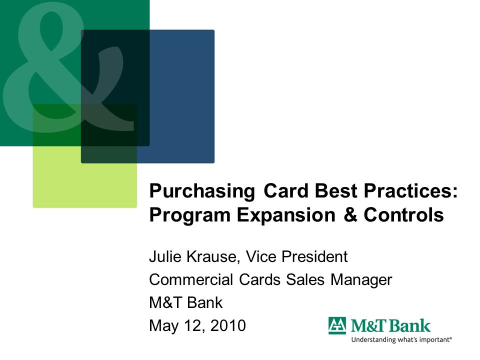 Purchasing Card Best Practices: Program Expansion & Controls Julie Krause, Vice President Commercial Cards Sales Manager M&T Bank May 12, 2010