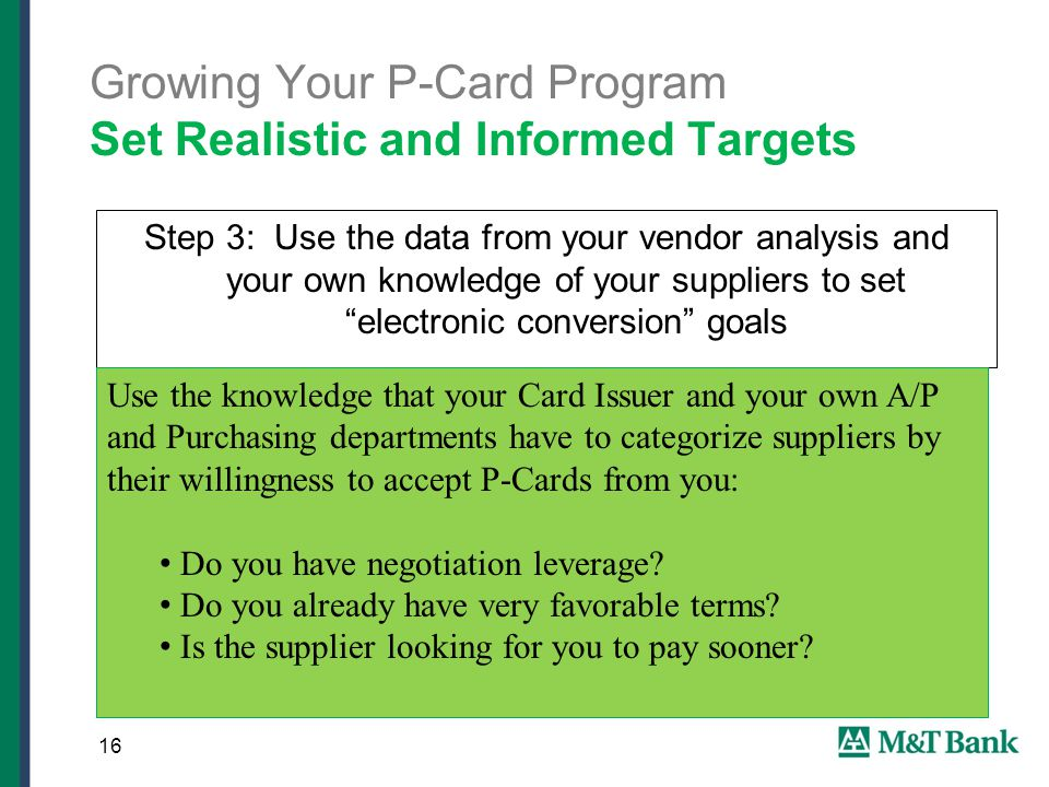 Growing Your P-Card Program Set Realistic and Informed Targets Step 3: Use the data from your vendor analysis and your own knowledge of your suppliers to set electronic conversion goals 16 Use the knowledge that your Card Issuer and your own A/P and Purchasing departments have to categorize suppliers by their willingness to accept P-Cards from you: Do you have negotiation leverage.