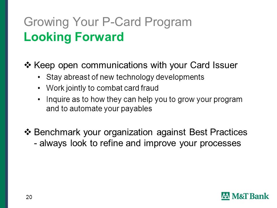 Growing Your P-Card Program Looking Forward  Keep open communications with your Card Issuer Stay abreast of new technology developments Work jointly to combat card fraud Inquire as to how they can help you to grow your program and to automate your payables  Benchmark your organization against Best Practices - always look to refine and improve your processes 20