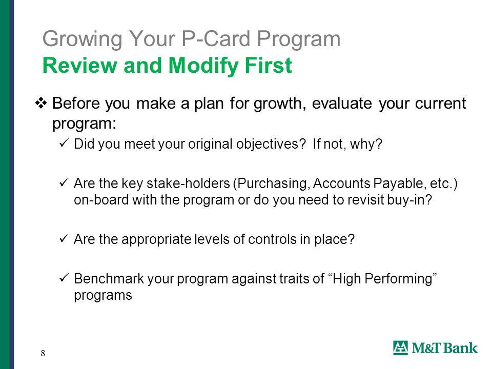 8 Growing Your P-Card Program Review and Modify First  Before you make a plan for growth, evaluate your current program: Did you meet your original objectives.