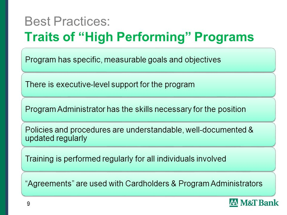9 Best Practices: Traits of High Performing Programs Program has specific, measurable goals and objectivesThere is executive-level support for the programProgram Administrator has the skills necessary for the position Policies and procedures are understandable, well-documented & updated regularly Training is performed regularly for all individuals involved Agreements are used with Cardholders & Program Administrators