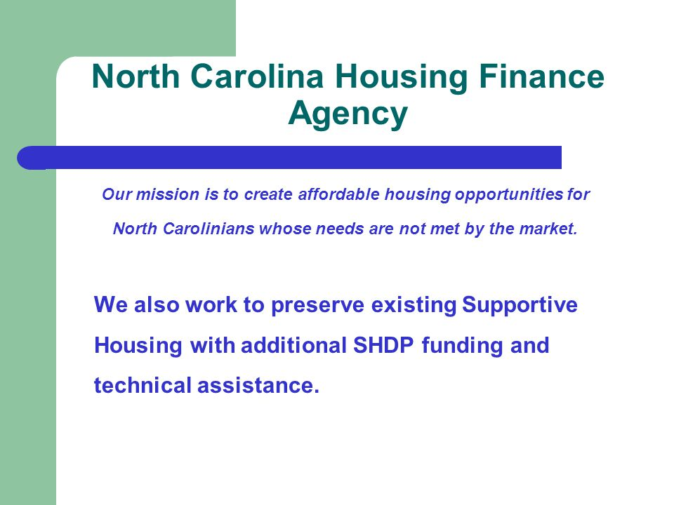 North Carolina Housing Finance Agency Our mission is to create affordable housing opportunities for North Carolinians whose needs are not met by the market.