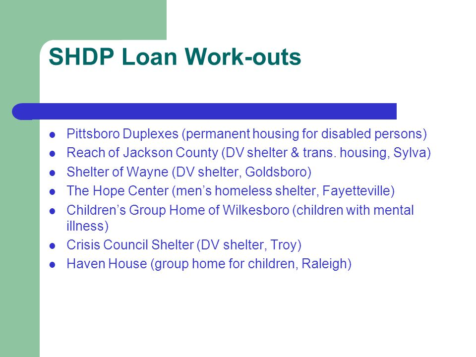 SHDP Loan Work-outs Pittsboro Duplexes (permanent housing for disabled persons) Reach of Jackson County (DV shelter & trans.