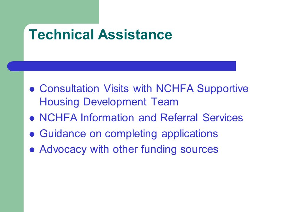 Technical Assistance Consultation Visits with NCHFA Supportive Housing Development Team NCHFA Information and Referral Services Guidance on completing applications Advocacy with other funding sources