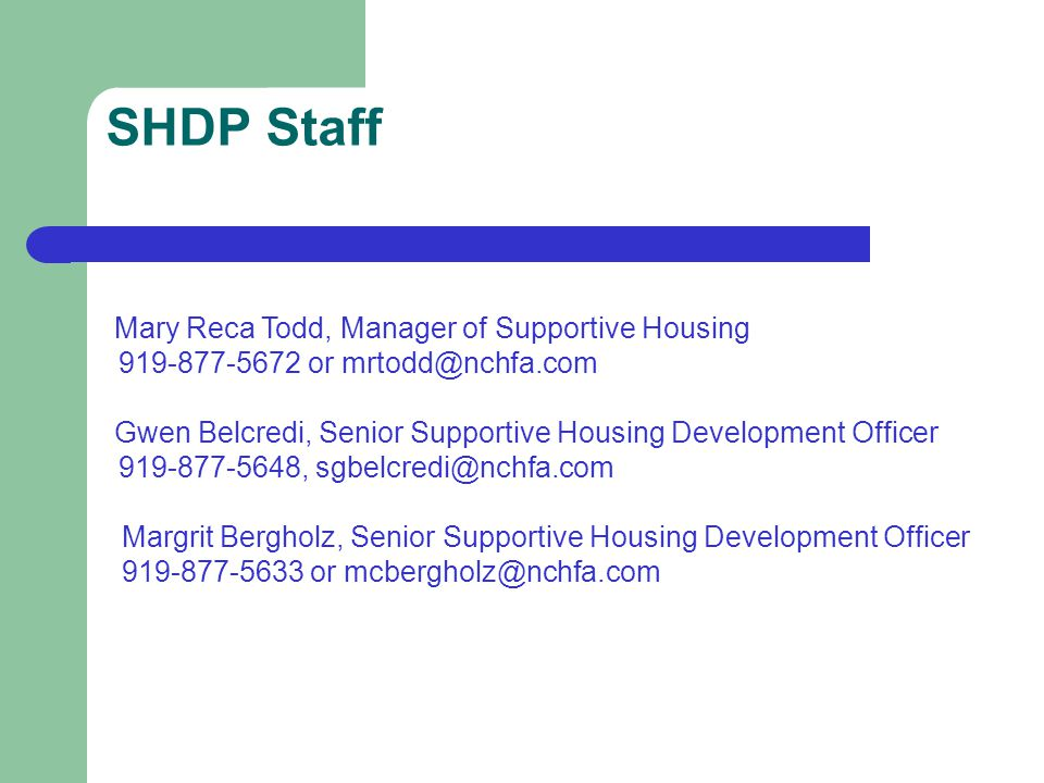 SHDP Staff Mary Reca Todd, Manager of Supportive Housing 919-877-5672 or mrtodd@nchfa.com Gwen Belcredi, Senior Supportive Housing Development Officer 919-877-5648, sgbelcredi@nchfa.com Margrit Bergholz, Senior Supportive Housing Development Officer 919-877-5633 or mcbergholz@nchfa.com