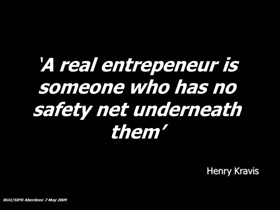 RGU/SIPR Aberdeen 7 May 2009 'A real entrepeneur is someone who has no safety net underneath them' Henry Kravis