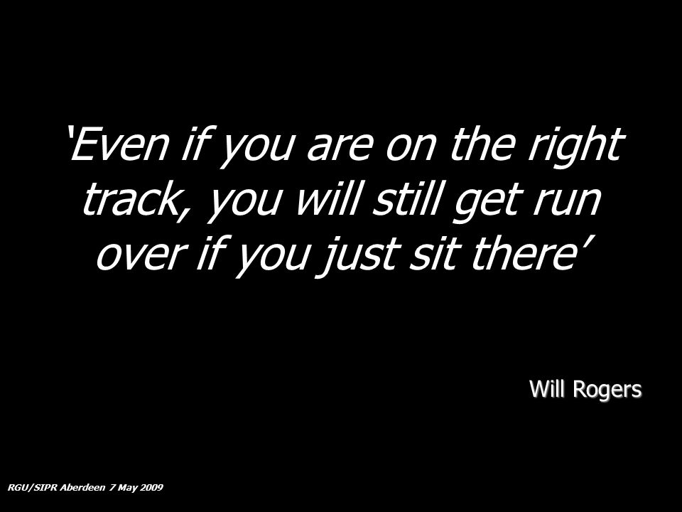 RGU/SIPR Aberdeen 7 May 2009 'Even if you are on the right track, you will still get run over if you just sit there' Will Rogers