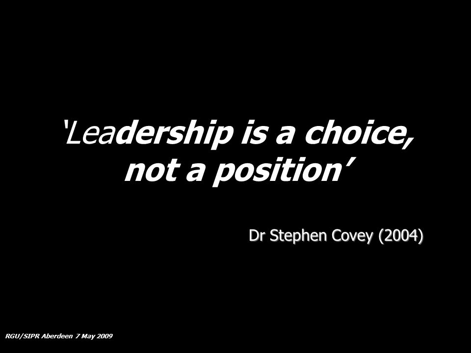 RGU/SIPR Aberdeen 7 May 2009 'Leadership is a choice, not a position' Dr Stephen Covey (2004)