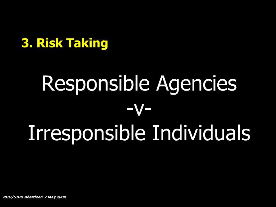 RGU/SIPR Aberdeen 7 May 2009 3. Risk Taking Responsible Agencies -v- Irresponsible Individuals