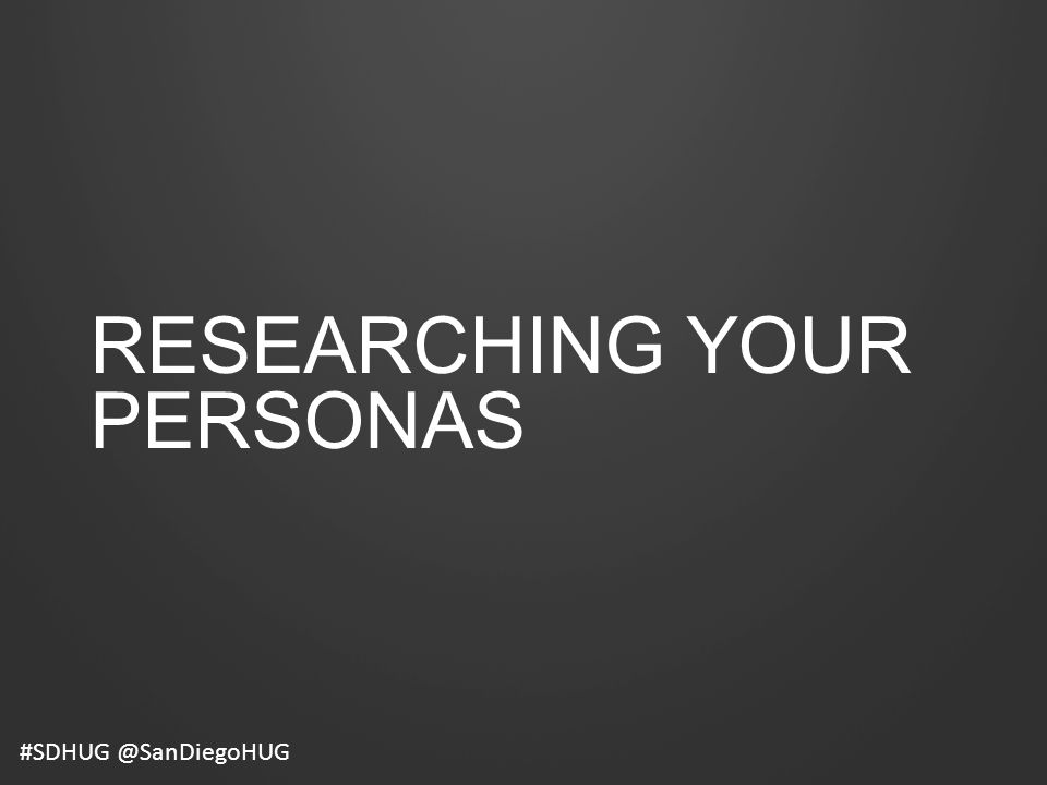 RESEARCHING YOUR PERSONAS #SDHUG @SanDiegoHUG