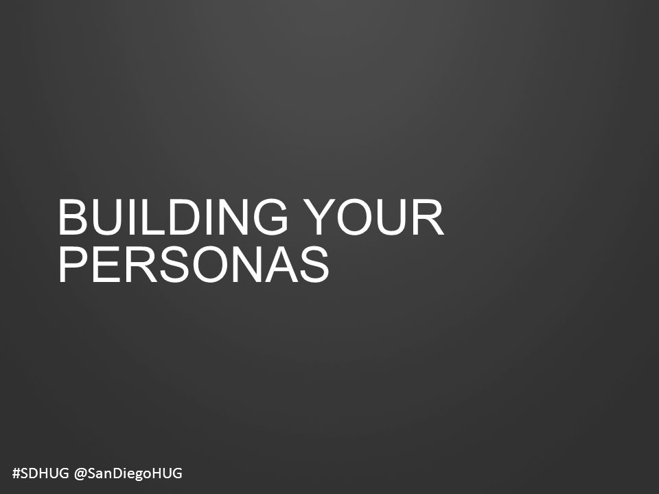 BUILDING YOUR PERSONAS #SDHUG @SanDiegoHUG