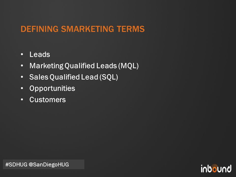 #inbound12 DEFINING SMARKETING TERMS Leads Marketing Qualified Leads (MQL) Sales Qualified Lead (SQL) Opportunities Customers #SDHUG @SanDiegoHUG